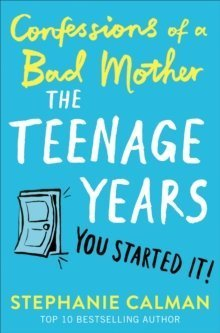 Confessions of a Bad Mother The Teenage Years by Stephanie Calman