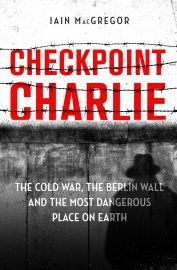 Checkpoint Charlie: The Cold War, the Berlin Wall and the Most Dangerous Place on Earth by Iain MacGregor